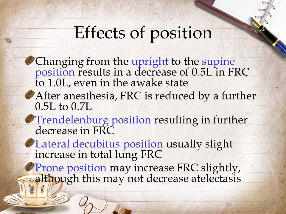 Effects of position Changing from the upright to the supine position results in a decrease of 0.5L in FRC to 1.0L, even in the awake state.