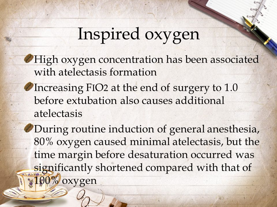 Inspired oxygen High oxygen concentration has been associated with atelectasis formation.