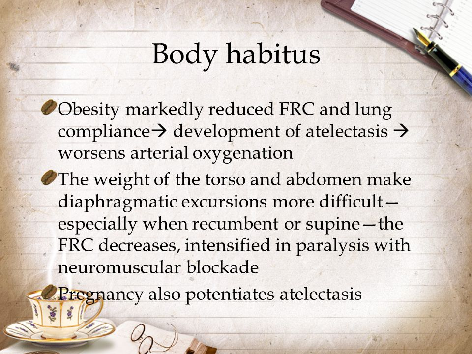 Body habitus Obesity markedly reduced FRC and lung compliance development of atelectasis  worsens arterial oxygenation.