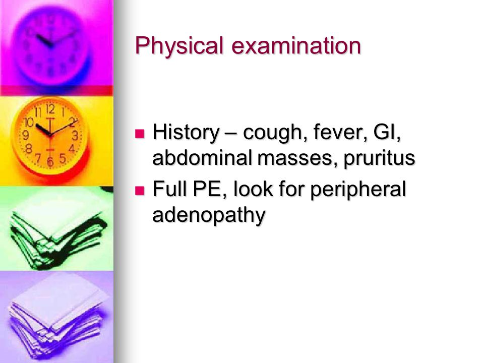 Physical examination History – cough, fever, GI, abdominal masses, pruritus.