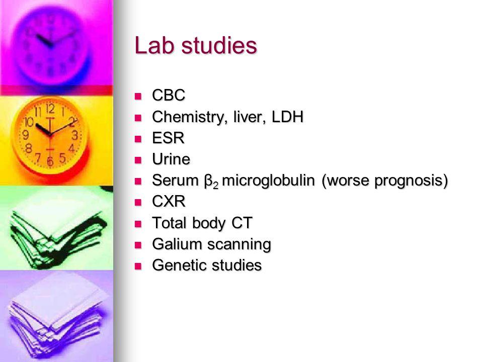 Lab studies CBC Chemistry, liver, LDH ESR Urine