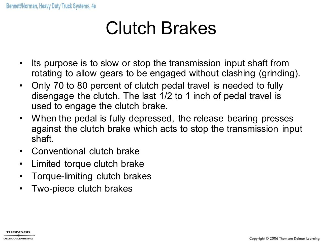 Clutch Brakes Its purpose is to slow or stop the transmission input shaft from rotating to allow gears to be engaged without clashing (grinding).