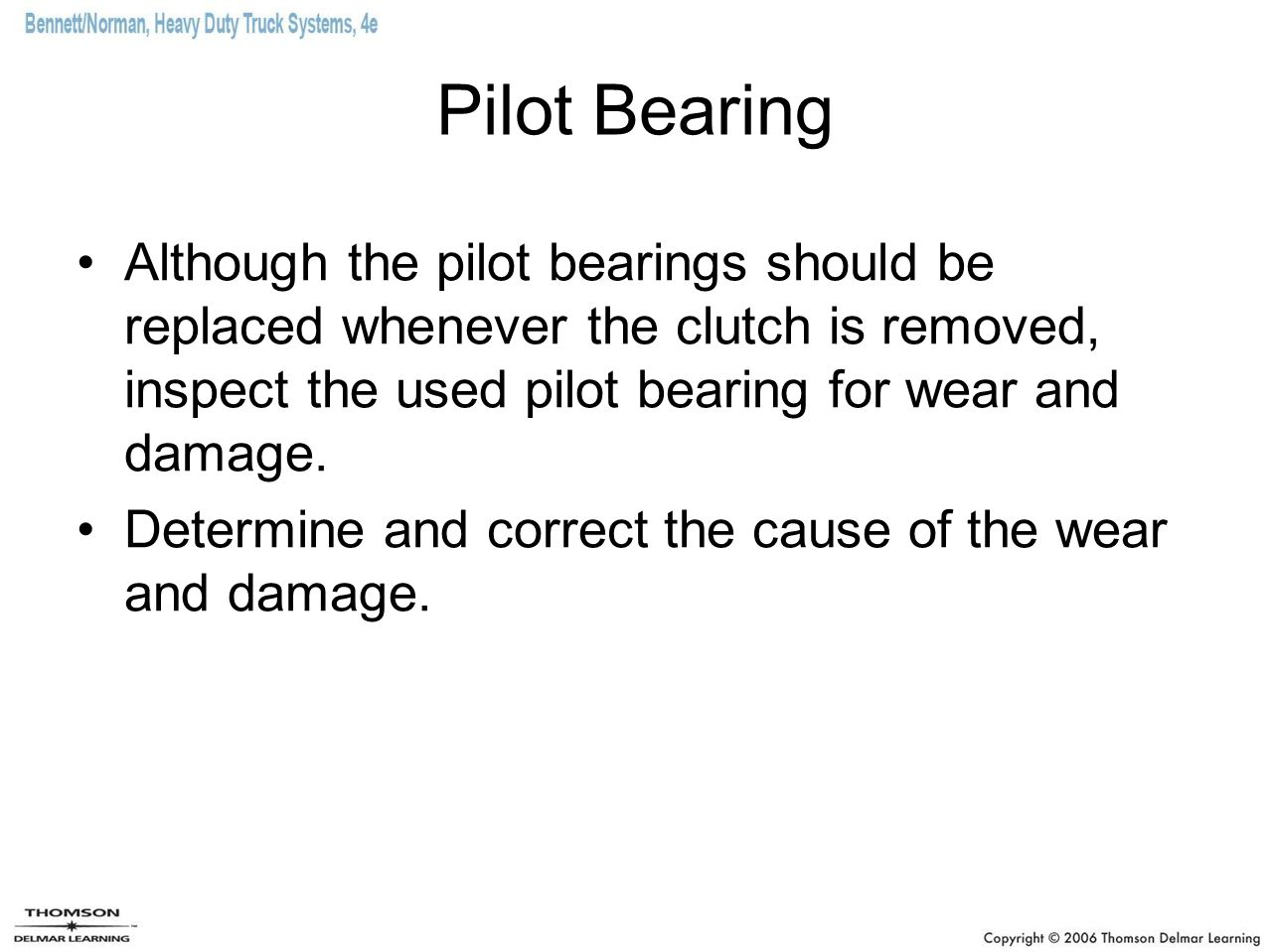 Pilot Bearing Although the pilot bearings should be replaced whenever the clutch is removed, inspect the used pilot bearing for wear and damage.