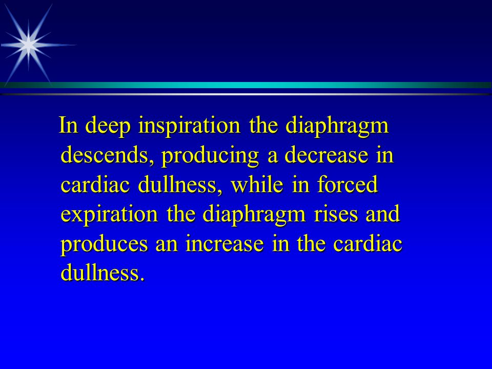 In deep inspiration the diaphragm descends, producing a decrease in cardiac dullness, while in forced expiration the diaphragm rises and produces an increase in the cardiac dullness.