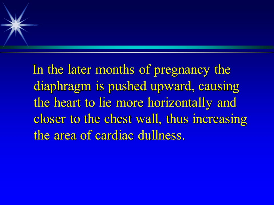 In the later months of pregnancy the diaphragm is pushed upward, causing the heart to lie more horizontally and closer to the chest wall, thus increasing the area of cardiac dullness.