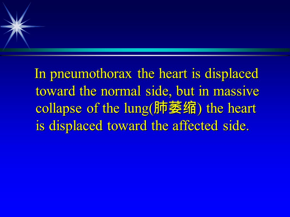 In pneumothorax the heart is displaced toward the normal side, but in massive collapse of the lung(肺萎缩) the heart is displaced toward the affected side.