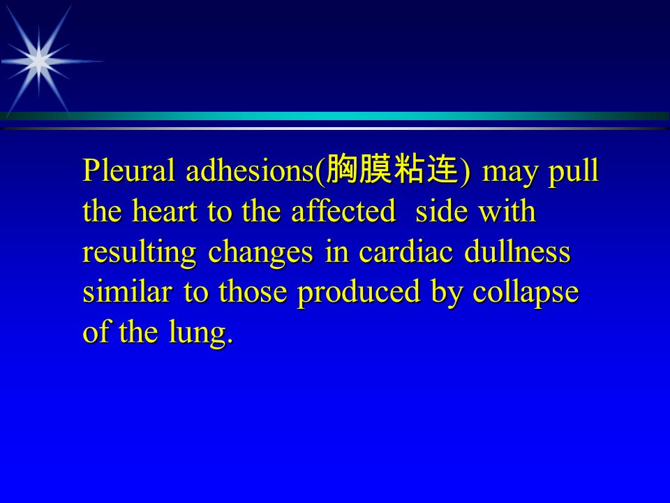 Pleural adhesions(胸膜粘连) may pull the heart to the affected side with resulting changes in cardiac dullness similar to those produced by collapse of the lung.