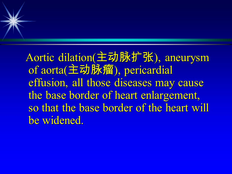 Aortic dilation(主动脉扩张), aneurysm of aorta(主动脉瘤), pericardial effusion, all those diseases may cause the base border of heart enlargement, so that the base border of the heart will be widened.