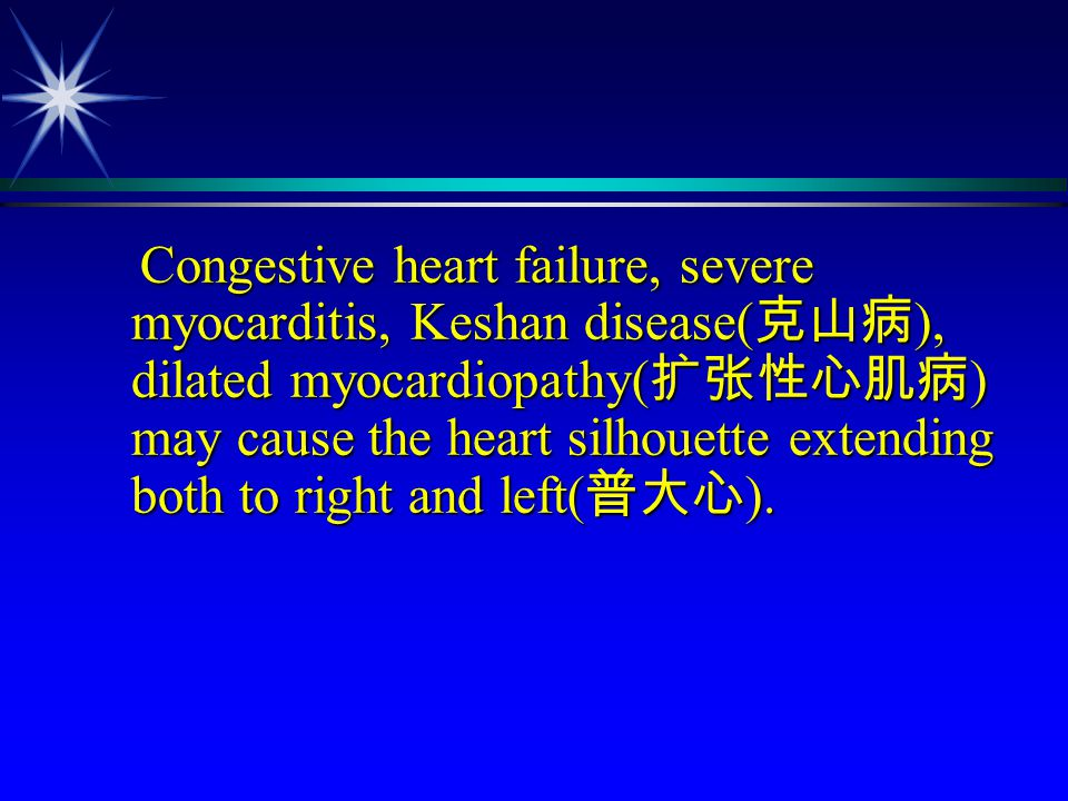 Congestive heart failure, severe myocarditis, Keshan disease(克山病), dilated myocardiopathy(扩张性心肌病) may cause the heart silhouette extending both to right and left(普大心).