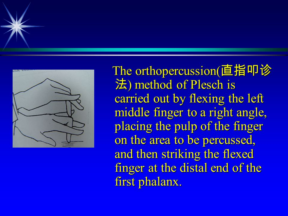 The orthopercussion(直指叩诊法) method of Plesch is carried out by flexing the left middle finger to a right angle, placing the pulp of the finger on the area to be percussed, and then striking the flexed finger at the distal end of the first phalanx.