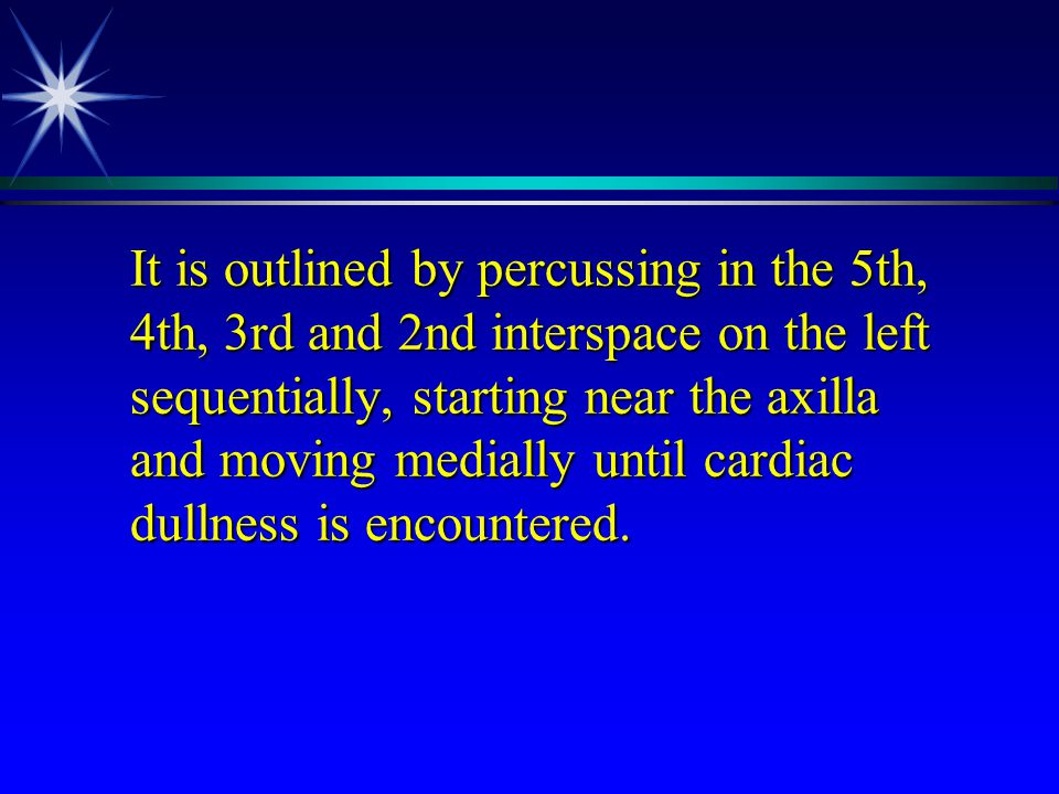 It is outlined by percussing in the 5th, 4th, 3rd and 2nd interspace on the left sequentially, starting near the axilla and moving medially until cardiac dullness is encountered.