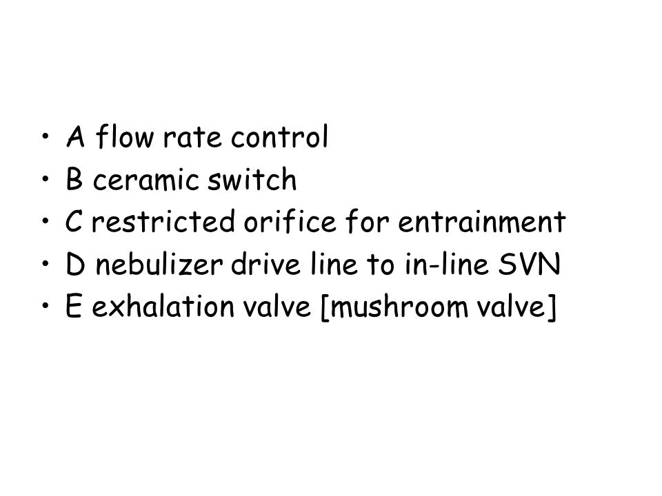 A flow rate control B ceramic switch. C restricted orifice for entrainment. D nebulizer drive line to in-line SVN.