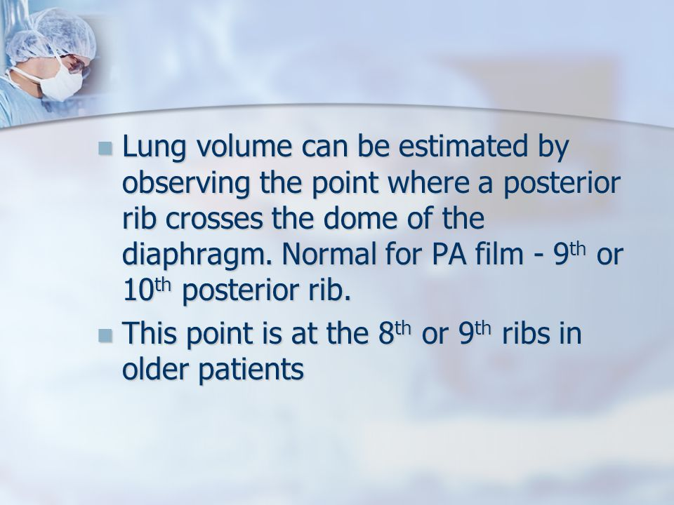 Lung volume can be estimated by observing the point where a posterior rib crosses the dome of the diaphragm. Normal for PA film - 9th or 10th posterior rib.