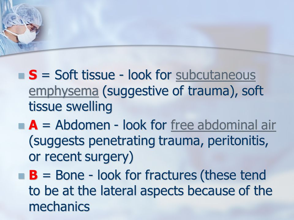 S = Soft tissue - look for subcutaneous emphysema (suggestive of trauma), soft tissue swelling