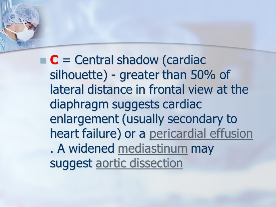 C = Central shadow (cardiac silhouette) - greater than 50% of lateral distance in frontal view at the diaphragm suggests cardiac enlargement (usually secondary to heart failure) or a pericardial effusion .