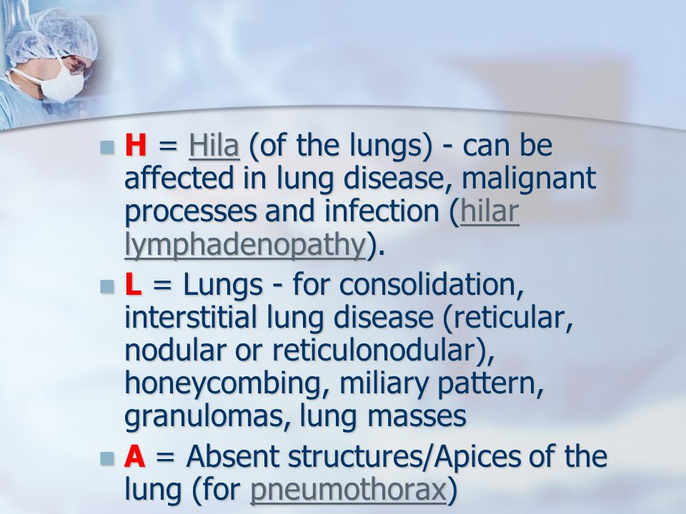 H = Hila (of the lungs) - can be affected in lung disease, malignant processes and infection (hilar lymphadenopathy).