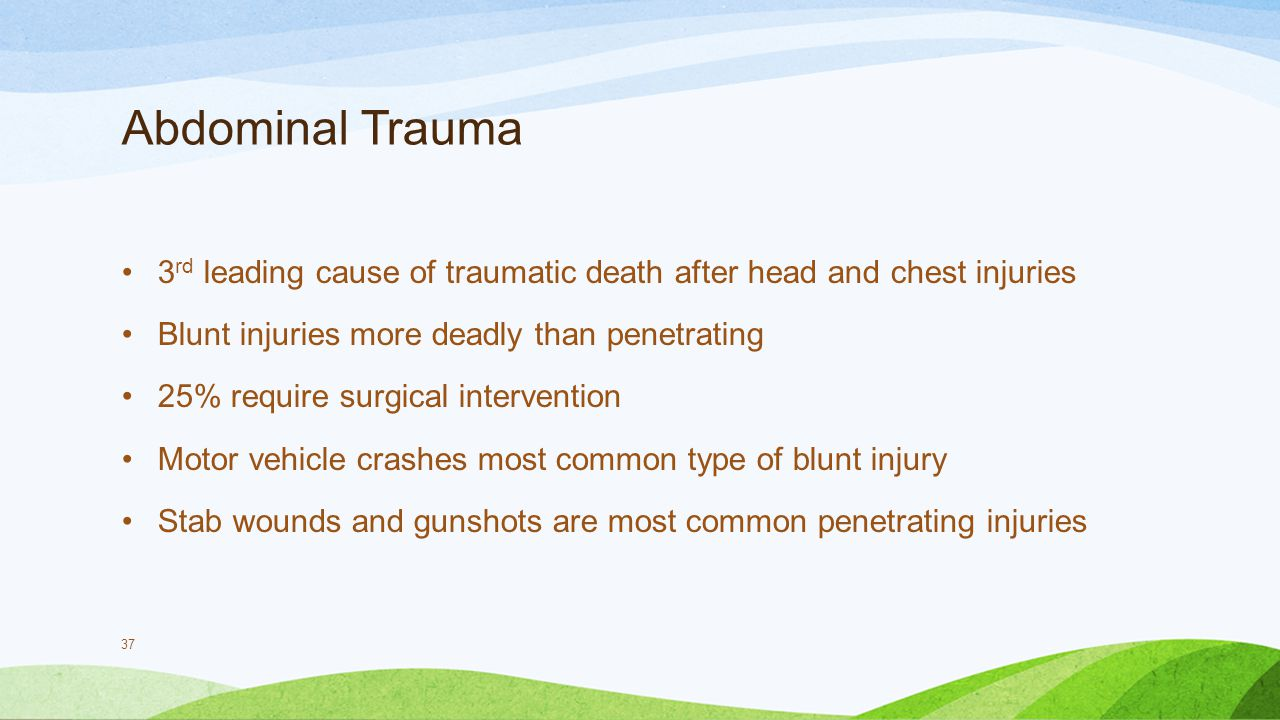 Abdominal Trauma 3rd leading cause of traumatic death after head and chest injuries. Blunt injuries more deadly than penetrating.