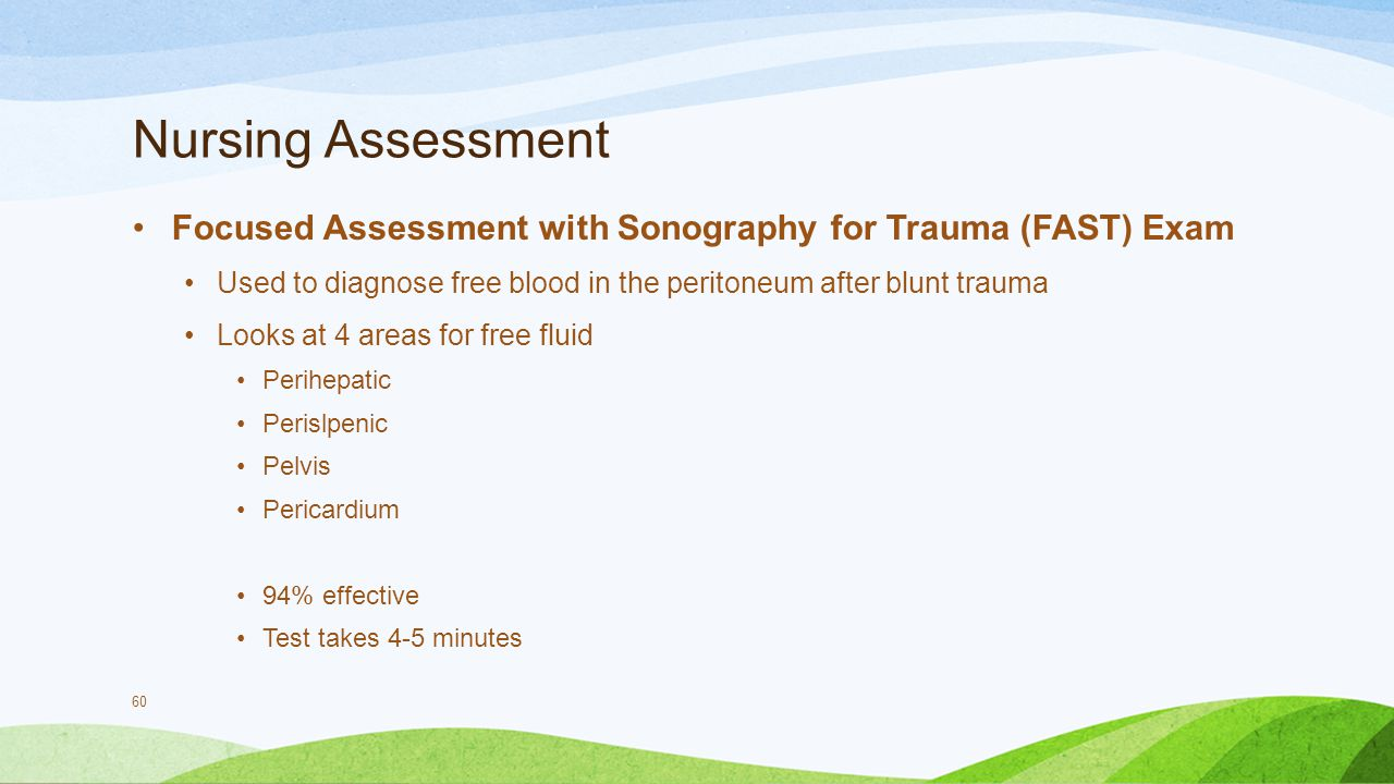 Nursing Assessment Focused Assessment with Sonography for Trauma (FAST) Exam. Used to diagnose free blood in the peritoneum after blunt trauma.