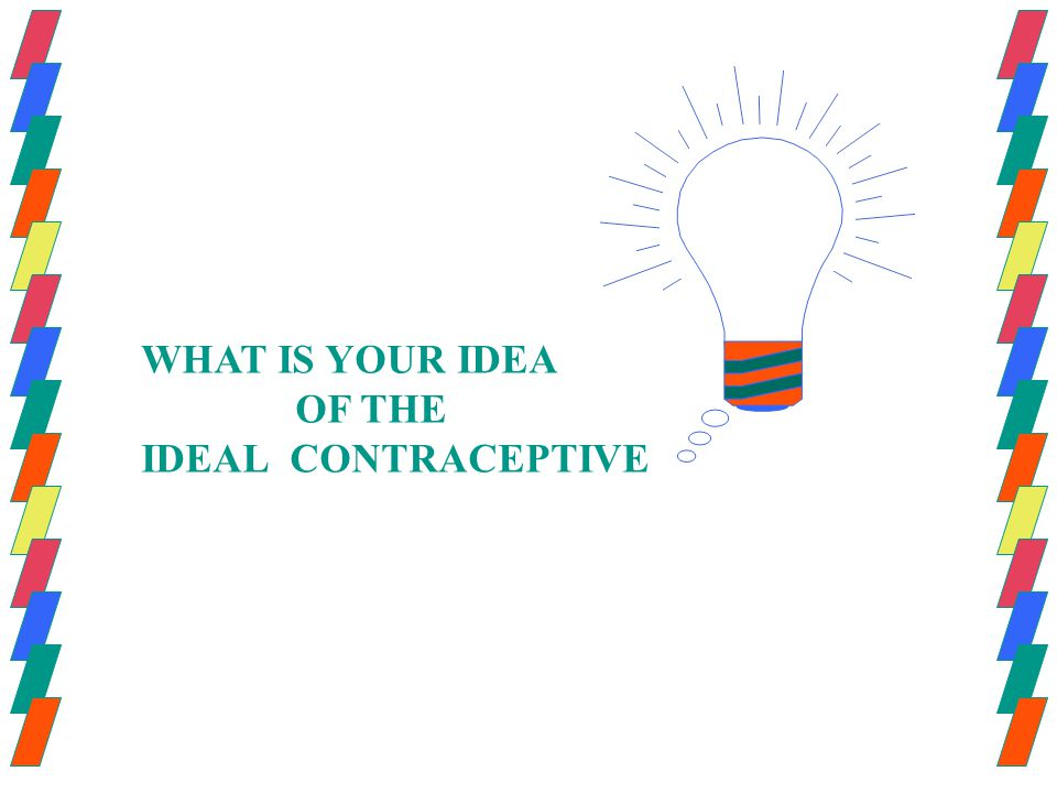 WHAT IS YOUR IDEA OF THE IDEAL CONTRACEPTIVE
