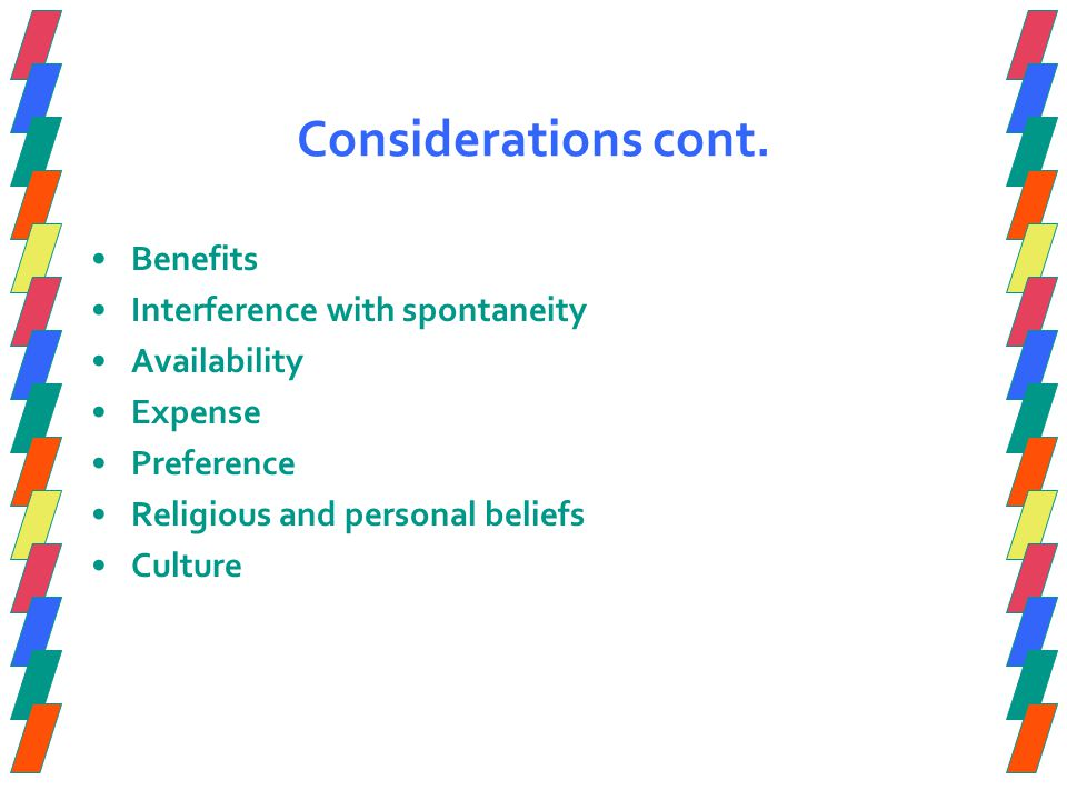 Considerations cont. Benefits Interference with spontaneity