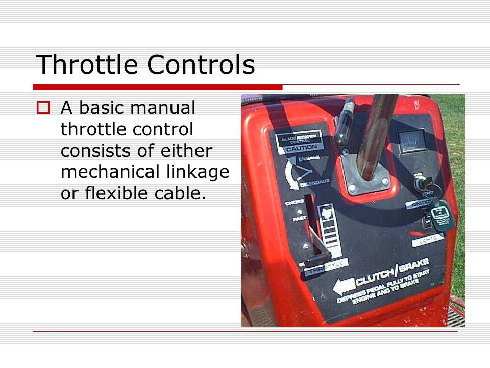 Throttle Controls A basic manual throttle control consists of either mechanical linkage or flexible cable.