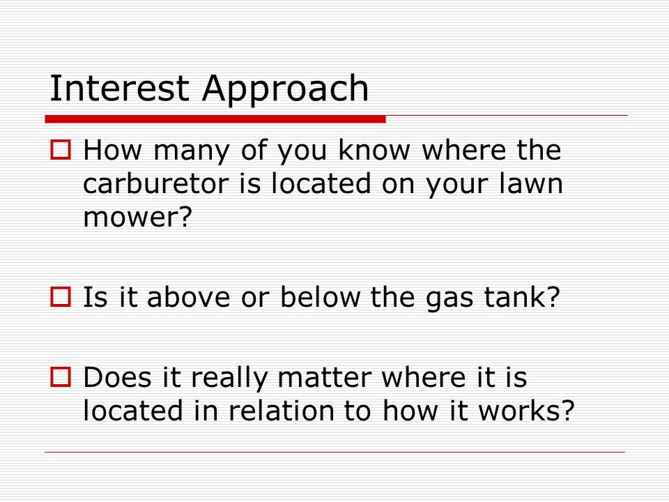 Interest Approach How many of you know where the carburetor is located on your lawn mower Is it above or below the gas tank