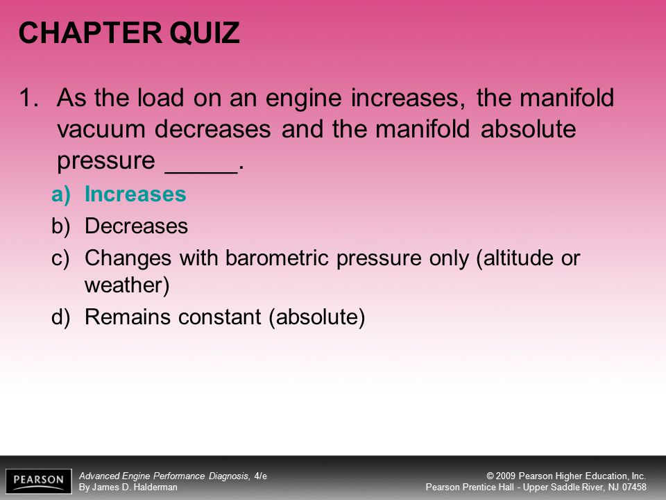 CHAPTER QUIZ As the load on an engine increases, the manifold vacuum decreases and the manifold absolute pressure _____.