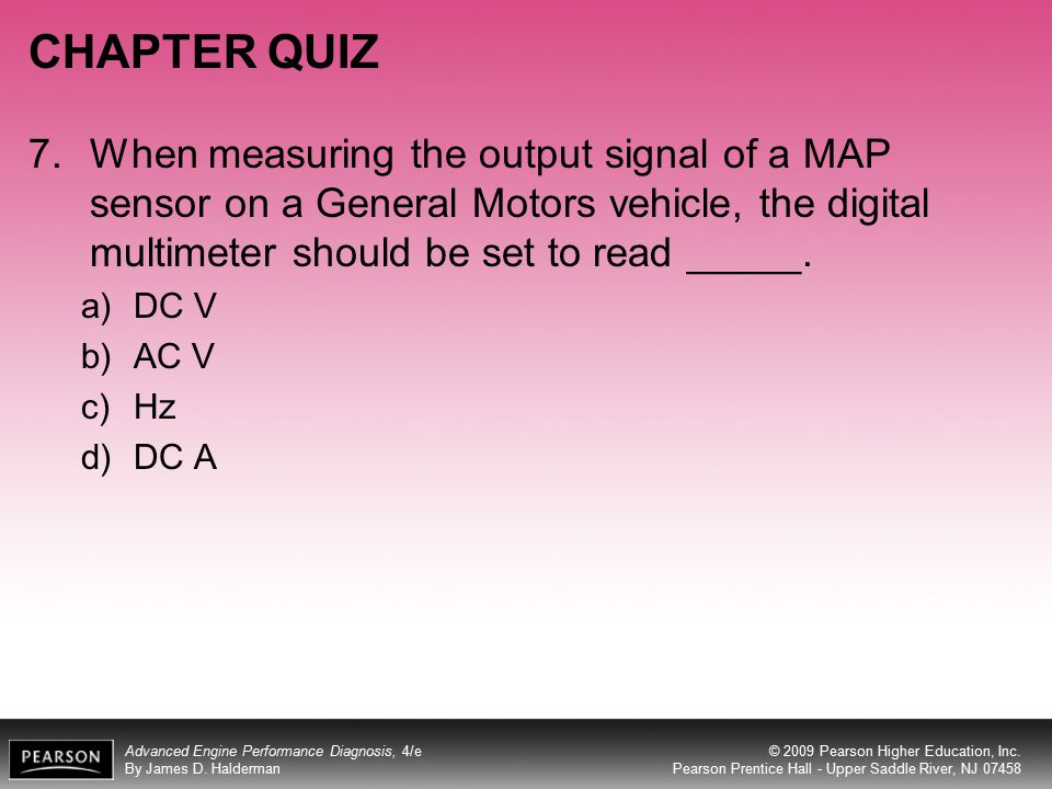 CHAPTER QUIZ 7. When measuring the output signal of a MAP sensor on a General Motors vehicle, the digital multimeter should be set to read _____.