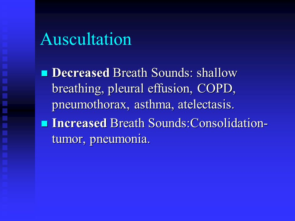 Auscultation Decreased Breath Sounds: shallow breathing, pleural effusion, COPD, pneumothorax, asthma, atelectasis.