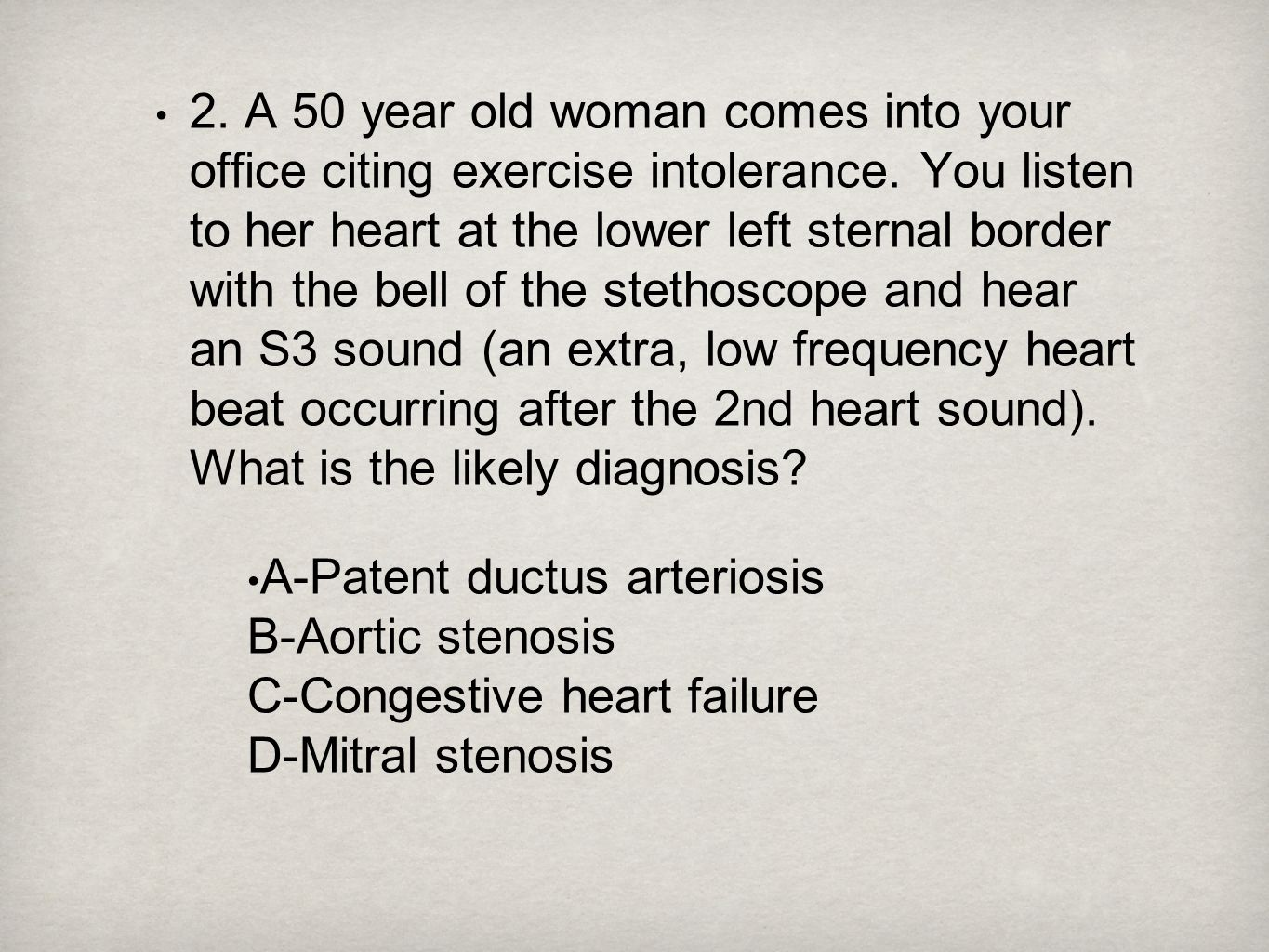 2. A 50 year old woman comes into your office citing exercise intolerance. You listen to her heart at the lower left sternal border with the bell of the stethoscope and hear an S3 sound (an extra, low frequency heart beat occurring after the 2nd heart sound). What is the likely diagnosis