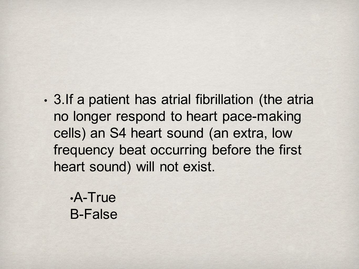 3.If a patient has atrial fibrillation (the atria no longer respond to heart pace-making cells) an S4 heart sound (an extra, low frequency beat occurring before the first heart sound) will not exist.