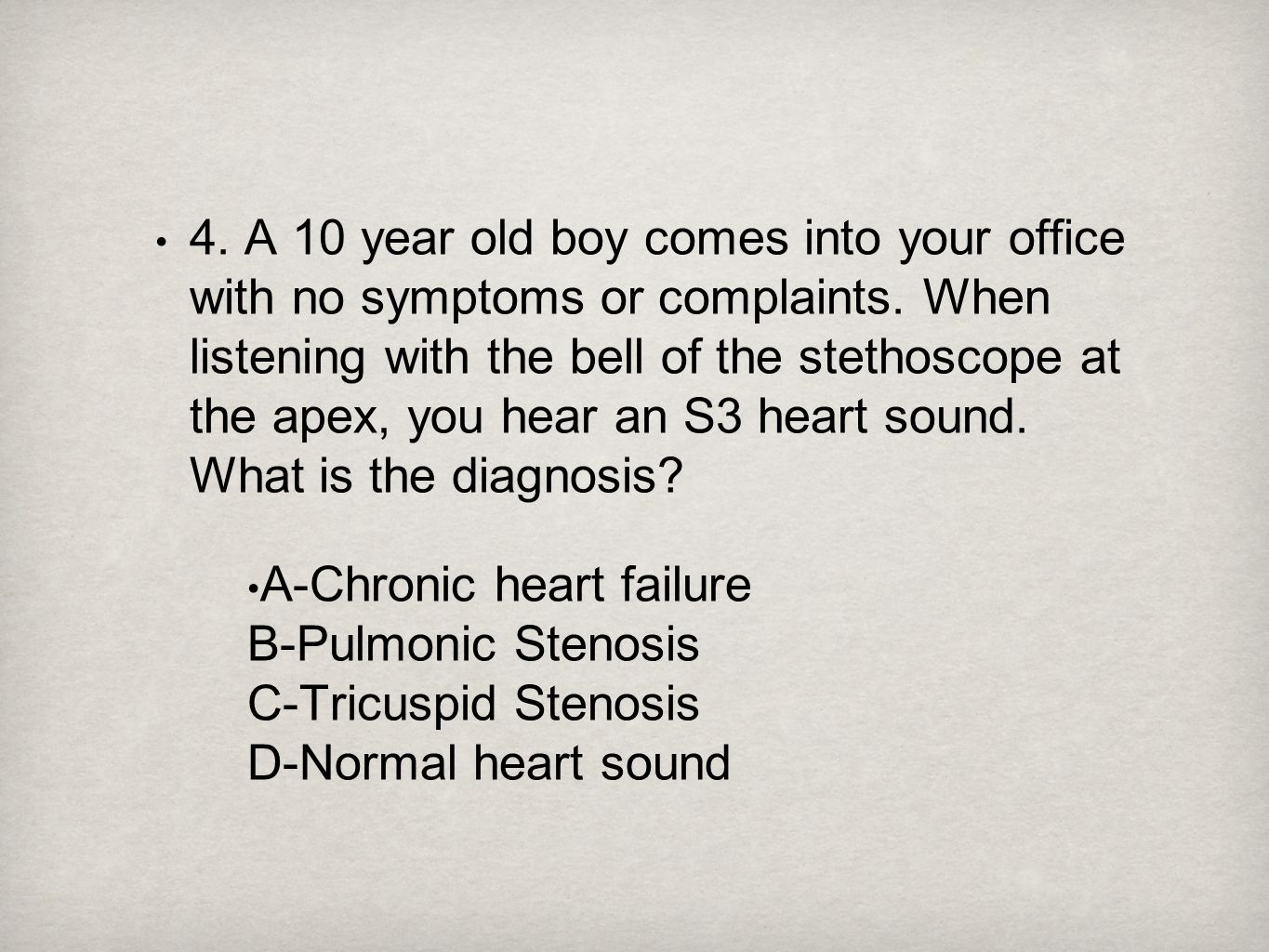 4. A 10 year old boy comes into your office with no symptoms or complaints. When listening with the bell of the stethoscope at the apex, you hear an S3 heart sound. What is the diagnosis