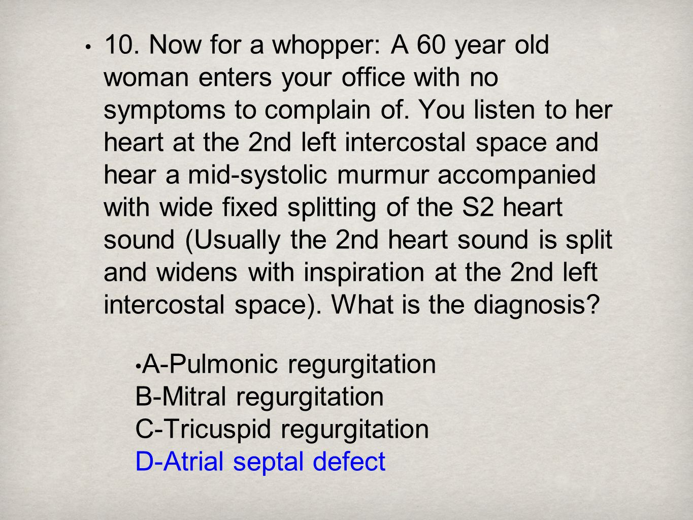 10. Now for a whopper: A 60 year old woman enters your office with no symptoms to complain of. You listen to her heart at the 2nd left intercostal space and hear a mid-systolic murmur accompanied with wide fixed splitting of the S2 heart sound (Usually the 2nd heart sound is split and widens with inspiration at the 2nd left intercostal space). What is the diagnosis