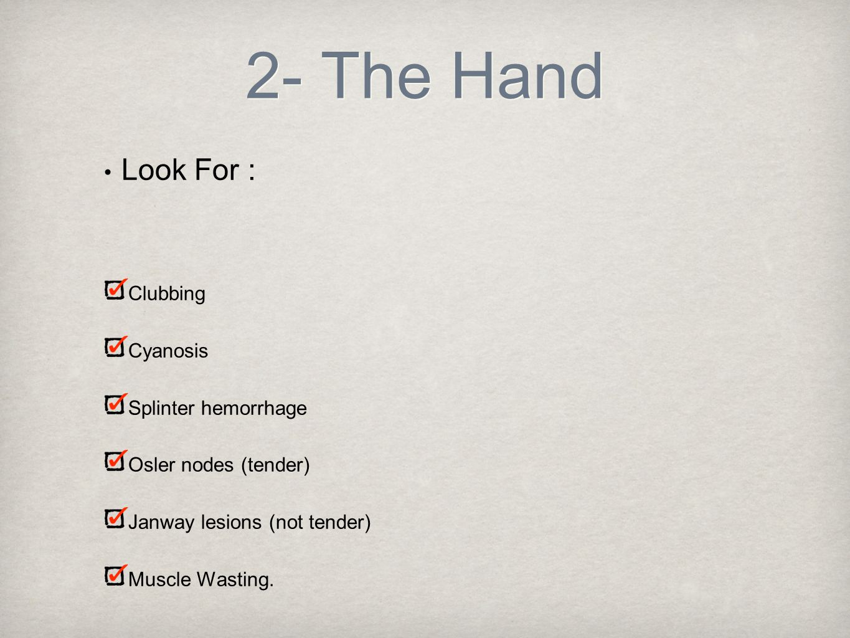 2- The Hand Look For : Clubbing Cyanosis Splinter hemorrhage