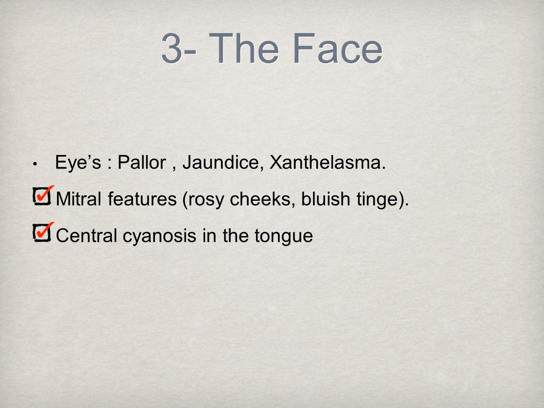 3- The Face Eye's : Pallor , Jaundice, Xanthelasma.
