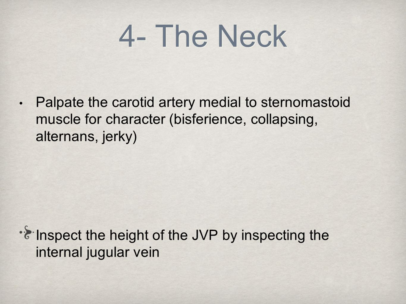 4- The Neck Palpate the carotid artery medial to sternomastoid muscle for character (bisferience, collapsing, alternans, jerky)