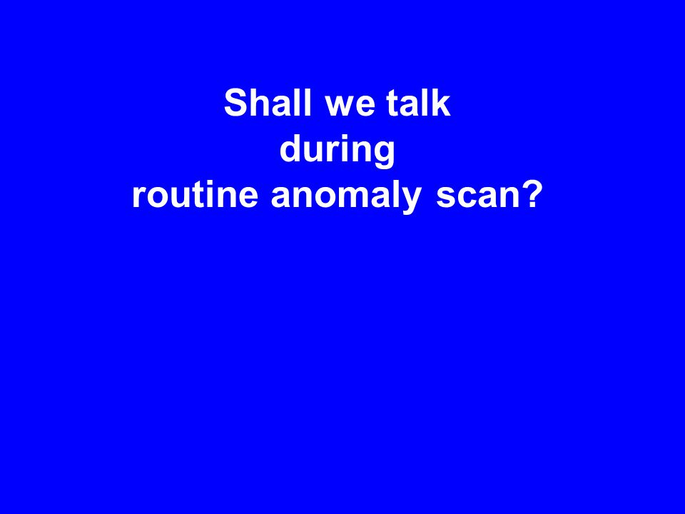 Shall we talk during routine anomaly scan