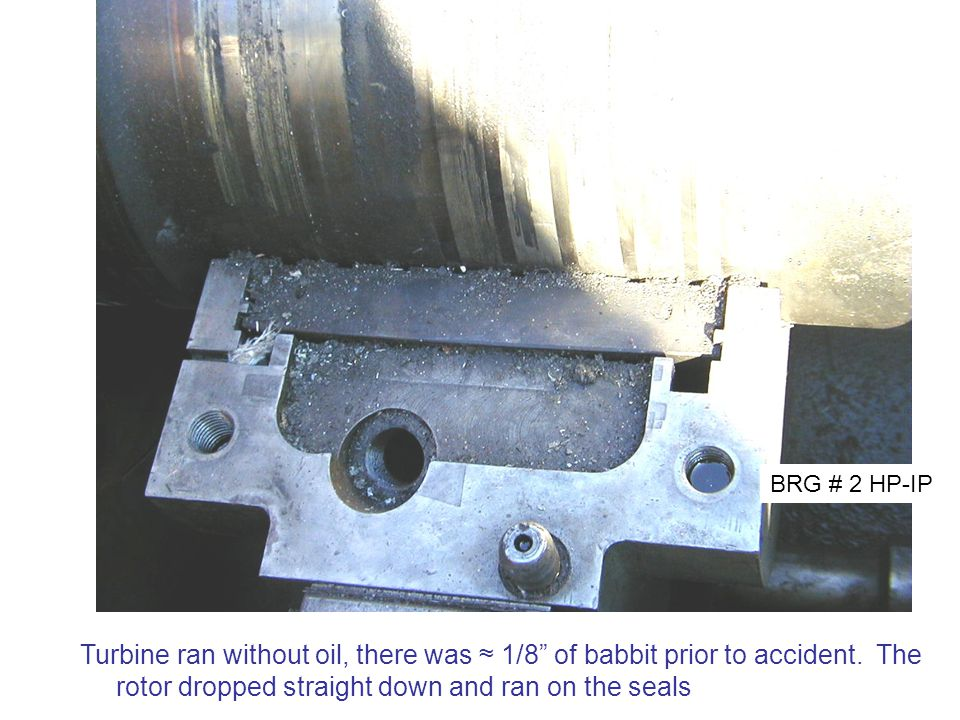 BRG # 2 HP-IP Turbine ran without oil, there was ≈ 1/8 of babbit prior to accident.