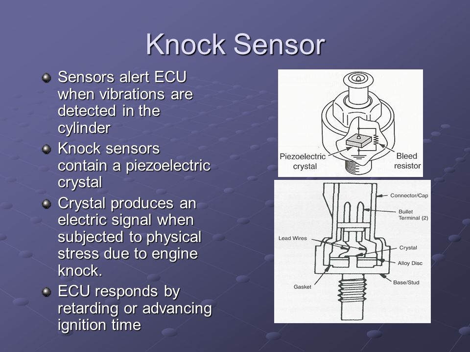 Knock Sensor Sensors alert ECU when vibrations are detected in the cylinder. Knock sensors contain a piezoelectric crystal.