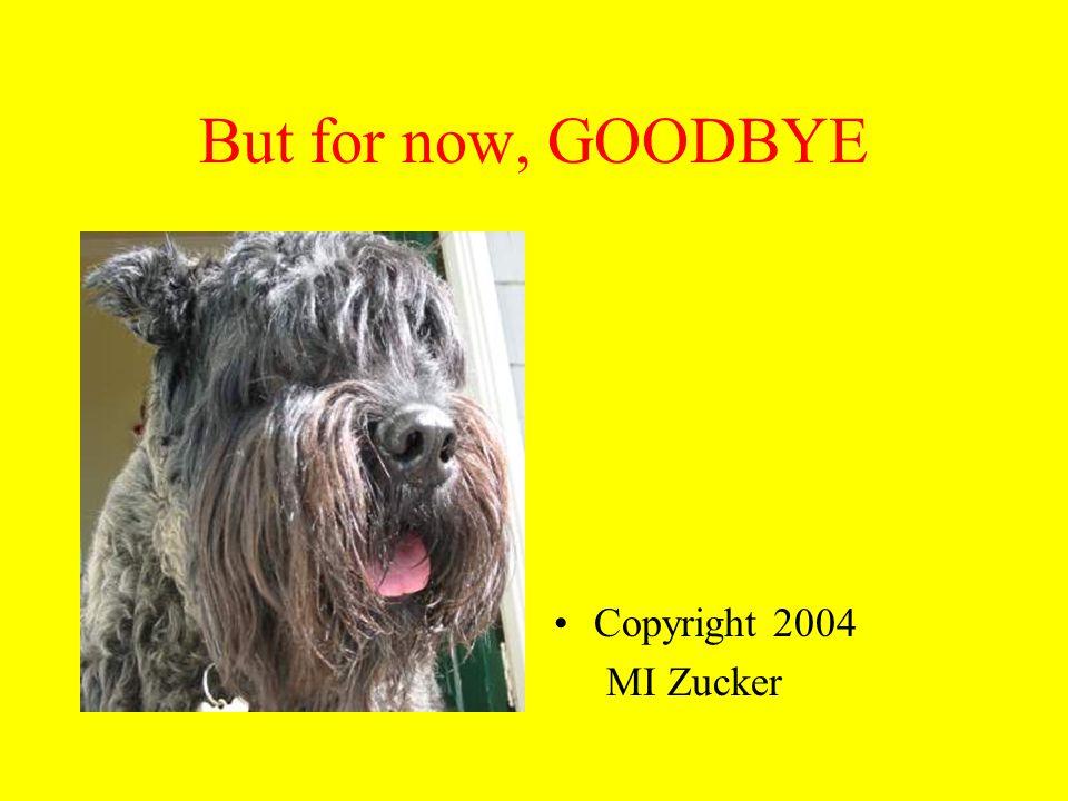 But for now, GOODBYE Copyright 2004 MI Zucker