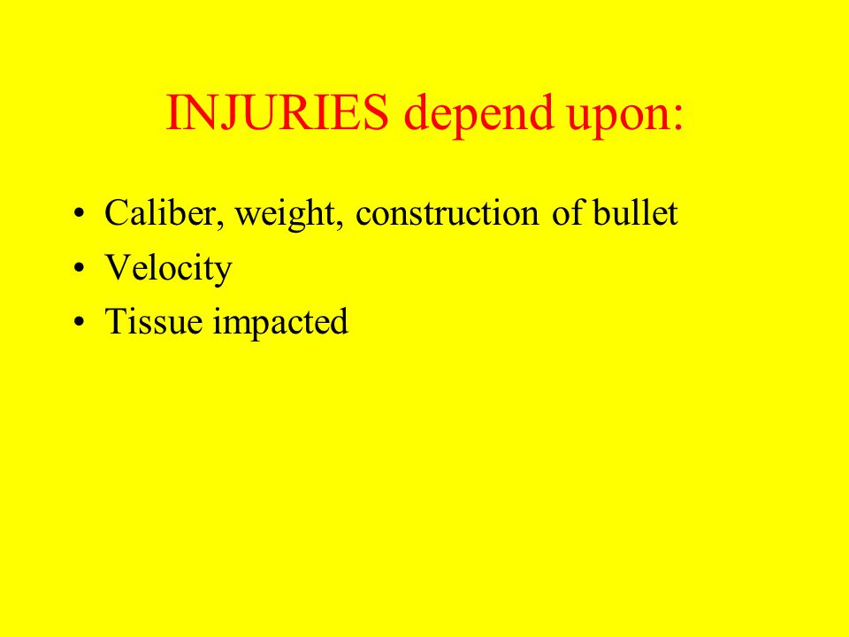INJURIES depend upon: Caliber, weight, construction of bullet Velocity
