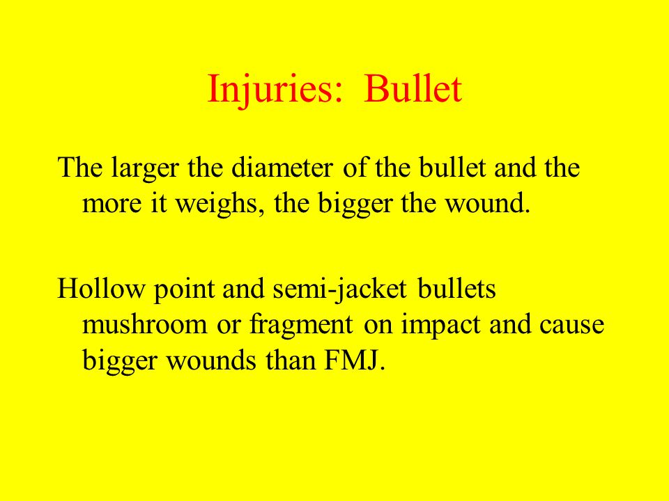 Injuries: Bullet The larger the diameter of the bullet and the more it weighs, the bigger the wound.