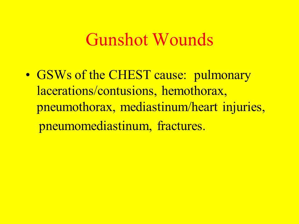 Gunshot Wounds GSWs of the CHEST cause: pulmonary lacerations/contusions, hemothorax, pneumothorax, mediastinum/heart injuries,