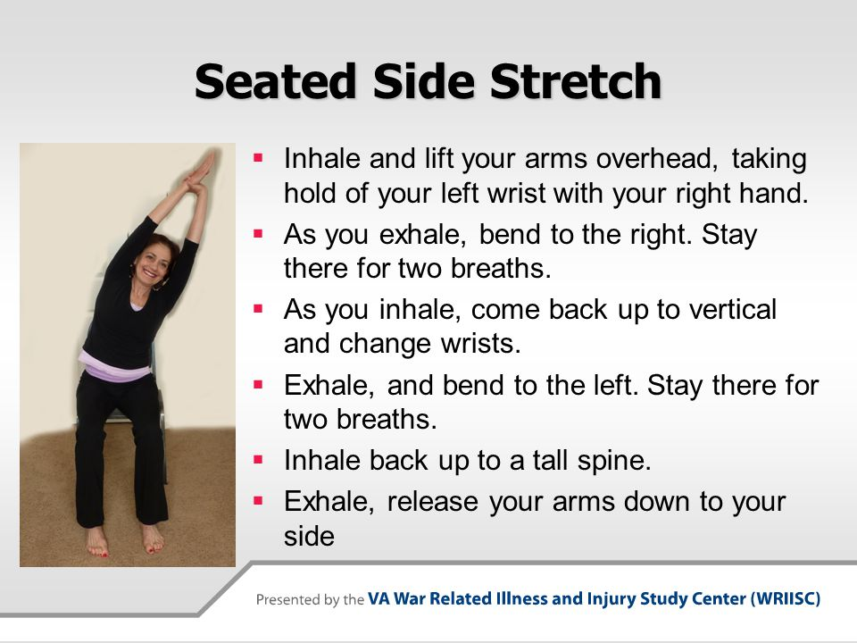 Seated Side Stretch Inhale and lift your arms overhead, taking hold of your left wrist with your right hand.