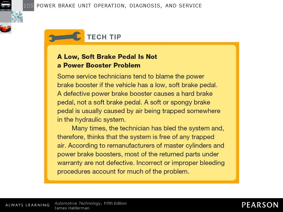 TECH TIP: A Low, Soft Brake Pedal Is Not a Power Booster Problem Some service technicians tend to blame the power brake booster if the vehicle has a low, soft brake pedal. A defective power brake booster causes a hard brake pedal, not a soft brake pedal. A soft or spongy brake pedal is usually caused by air being trapped somewhere in the hydraulic system. Many times, the technician has bled the system and, therefore, thinks that the system is free of any trapped air. According to remanufacturers of master cylinders and power brake boosters, most of the returned parts under warranty are not defective. Incorrect or improper bleeding procedures account for much of the problem.