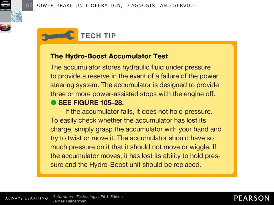 TECH TIP: The Hydro-Boost Accumulator Test The accumulator stores hydraulic fluid under pressure to provide a reserve in the event of a failure of the power steering system. The accumulator is designed to provide three or more power-assisted stops with the engine off. - SEE FIGURE 105–28 . If the accumulator fails, it does not hold pressure. To easily check whether the accumulator has lost its charge, simply grasp the accumulator with your hand and try to twist or move it. The accumulator should have so much pressure on it that it should not move or wiggle. If the accumulator moves, it has lost its ability to hold pressure and the Hydro-Boost unit should be replaced.