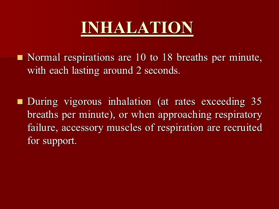 INHALATION Normal respirations are 10 to 18 breaths per minute, with each lasting around 2 seconds.