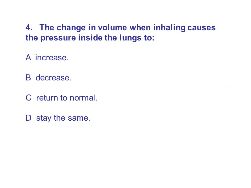 4. The change in volume when inhaling causes the pressure inside the lungs to: