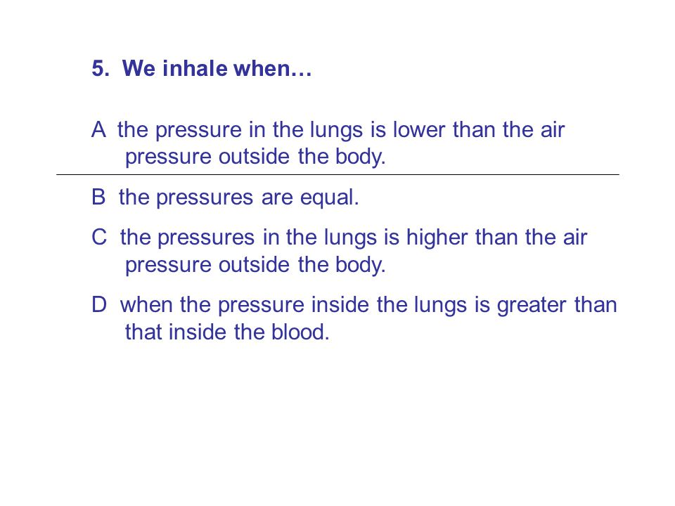 5. We inhale when… A the pressure in the lungs is lower than the air pressure outside the body. B the pressures are equal.