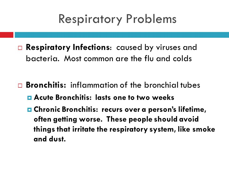 Respiratory Problems Respiratory Infections: caused by viruses and bacteria. Most common are the flu and colds.